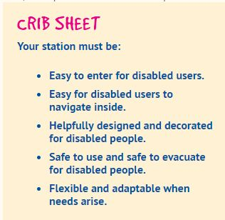 Image says: CRIB SHEET Your station must be: easy to enter for disabled users, easy for disabled users to navigate inside, helpfully designed and decorated for disabled people, safe to use and safe to evacuate for disabled people, flexible and adaptable when needs arise